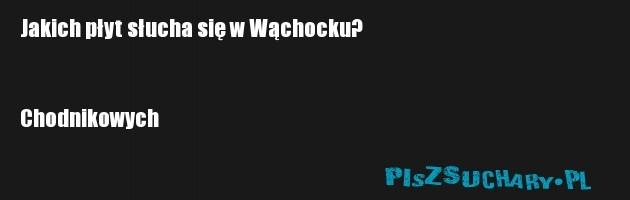 Jakich płyt słucha się w Wąchocku?   Chodnikowych