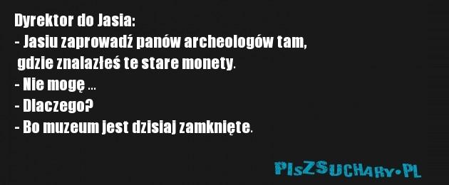 Dyrektor do Jasia: - Jasiu zaprowadź panów archeologów tam,  gdzie znalazłeś te stare monety. - Nie mogę ... - Dlaczego? - Bo muzeum jest dzisiaj zamknięte.