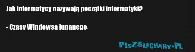 Jak informatycy nazywają początki informatyki?  - Czasy Windowsa łupanego.