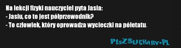Na lekcji fizyki nauczyciel pyta Jasia: - Jasiu, co to jest półprzewodnik? - To człowiek, który oprowadza wycieczki na półetatu.