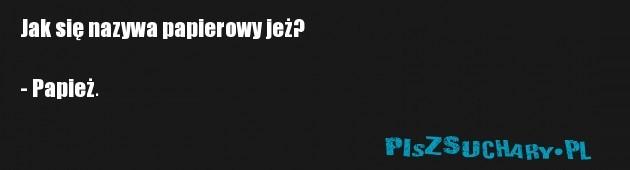 Jak się nazywa papierowy jeż?  - Papież.