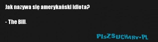 Jak nazywa się amerykański idiota?  - The Bill.