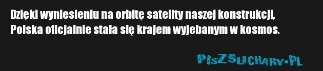 Dzięki wyniesieniu na orbitę satelity naszej konstrukcji, Polska oficjalnie stała się krajem wyjebanym w kosmos.
