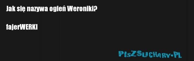 Jak się nazywa ogień Weroniki?  fajerWERKI
