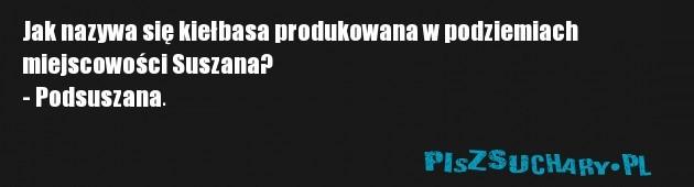Jak nazywa się kiełbasa produkowana w podziemiach  miejscowości Suszana? - Podsuszana.