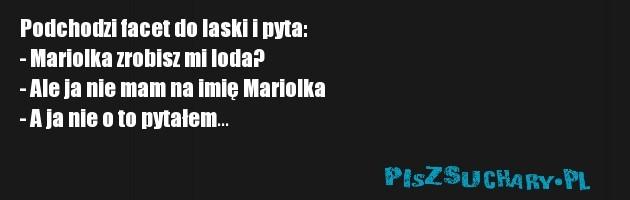 Podchodzi facet do laski i pyta:  - Mariolka zrobisz mi loda?  - Ale ja nie mam na imię Mariolka  - A ja nie o to pytałem...