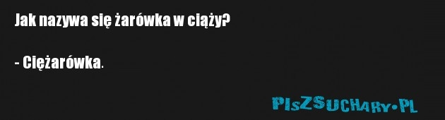 Jak nazywa się żarówka w ciąży?  - Ciężarówka.