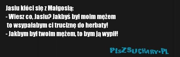 Jasiu kłóci się z Małgosią: - Wiesz co, Jasiu? Jakbyś był moim mężem  to wsypałabym ci truciznę do herbaty! - Jakbym był twoim mężem, to bym ją wypił!