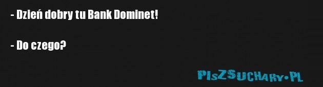- Dzień dobry tu Bank Dominet!  - Do czego?
