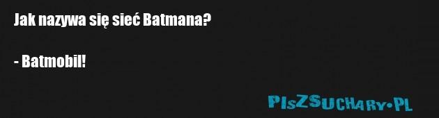 Jak nazywa się sieć Batmana?  - Batmobil!