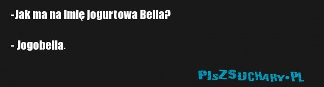 -Jak ma na imię jogurtowa Bella?  - Jogobella.