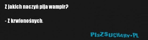 Z jakich naczyń pija wampir?  - Z krwionośnych.