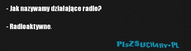 - Jak nazywamy działające radio?  - Radioaktywne.