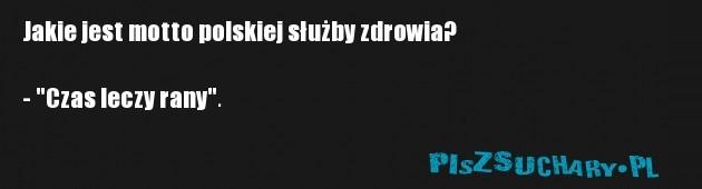 """Jakie jest motto polskiej służby zdrowia?  - """"Czas leczy rany""""."""