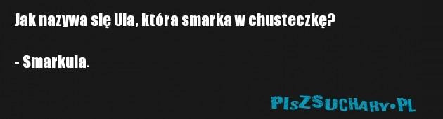 Jak nazywa się Ula, która smarka w chusteczkę?  - Smarkula.