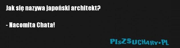 Jak się nazywa japoński architekt?  - Nacomita Chata!