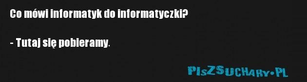Co mówi informatyk do informatyczki?  - Tutaj się pobieramy.
