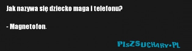 Jak nazywa się dziecko maga i telefonu?  - Magnetofon.