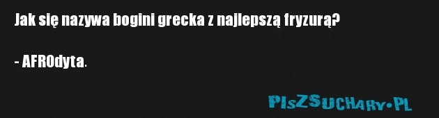 Jak się nazywa bogini grecka z najlepszą fryzurą?  - AFROdyta.