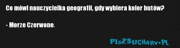 Co mówi nauczycielka geografii, gdy wybiera kolor butów?  - Morze Czerwone.