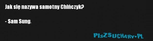 Jak się nazywa samotny Chińczyk?  - Sam Sung.