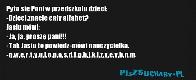 Pyta się Pani w przedszkolu dzieci: -Dzieci,znacie cały alfabet? Jasiu mówi: -Ja, ja, proszę pani!!! -Tak Jasiu to powiedz-mówi nauczycielka. -q,w,e,r,t,y,u,i,o,p,a,s,d,f,g,h,j,k,l,z,x,c,v,b,n,m.