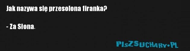 Jak nazywa się przesolona firanka?  - Za Słona.