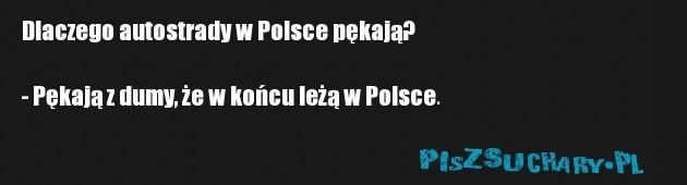 Dlaczego autostrady w Polsce pękają?  - Pękają z dumy, że w końcu leżą w Polsce.