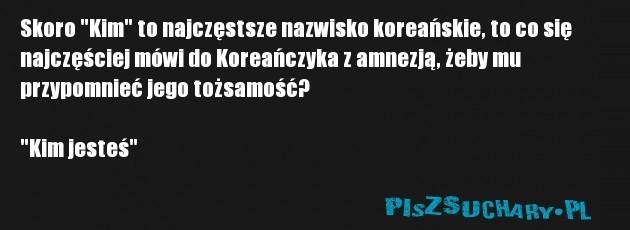 """Skoro """"Kim"""" to najczęstsze nazwisko koreańskie, to co się najczęściej mówi do Koreańczyka z amnezją, żeby mu przypomnieć jego tożsamość?  """"Kim jesteś"""""""