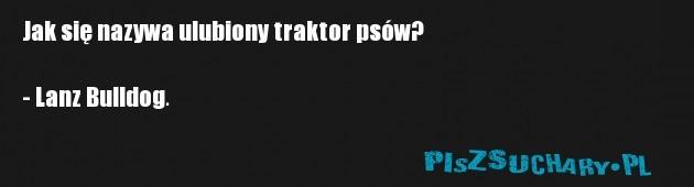 Jak się nazywa ulubiony traktor psów?  - Lanz Bulldog.