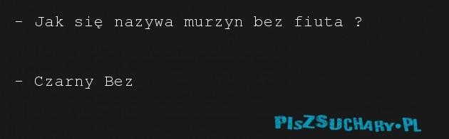 - Jak się nazywa murzyn bez fiuta ?   - Czarny Bez