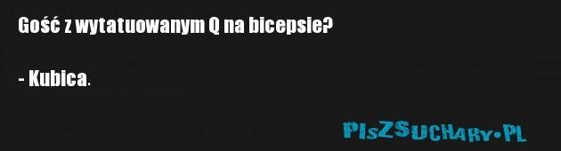 Gość z wytatuowanym Q na bicepsie?  - Kubica.