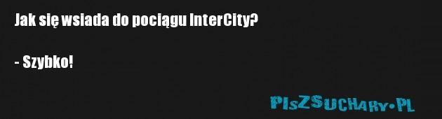 Jak się wsiada do pociągu InterCity?  - Szybko!