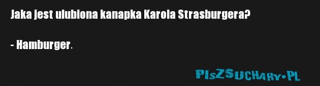 Jaka jest ulubiona kanapka Karola Strasburgera?  - Hamburger.