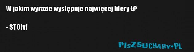W jakim wyrazie występuje najwięcej litery Ł?  - STOły!