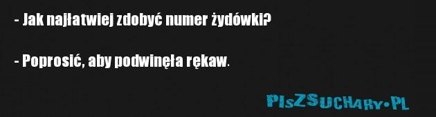 - Jak najłatwiej zdobyć numer żydówki?  - Poprosić, aby podwinęła rękaw.