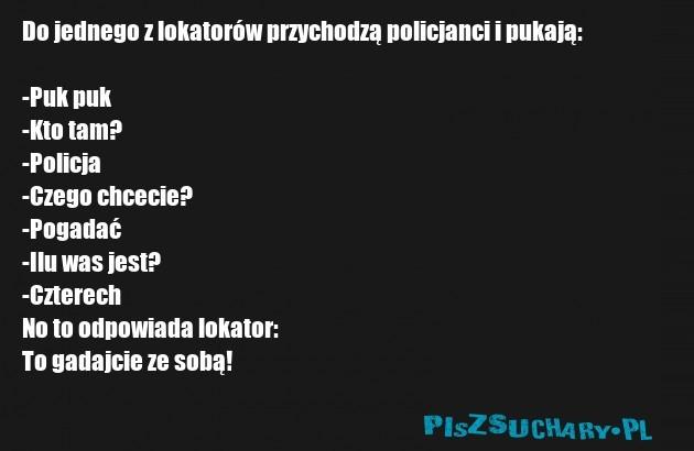 Do jednego z lokatorów przychodzą policjanci i pukają:  -Puk puk -Kto tam? -Policja  -Czego chcecie? -Pogadać -Ilu was jest? -Czterech No to odpowiada lokator: To gadajcie ze sobą!