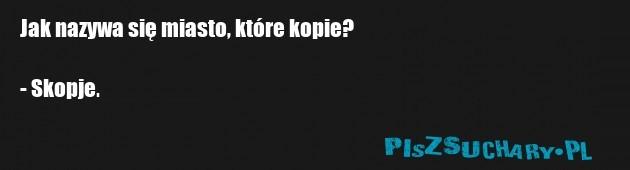 Jak nazywa się miasto, które kopie?  - Skopje.