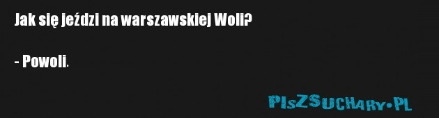 Jak się jeździ na warszawskiej Woli?  - Powoli.