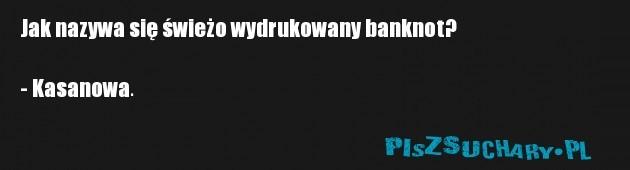 Jak nazywa się świeżo wydrukowany banknot?  - Kasanowa.
