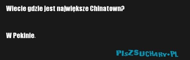 Wiecie gdzie jest największe Chinatown?   W Pekinie.