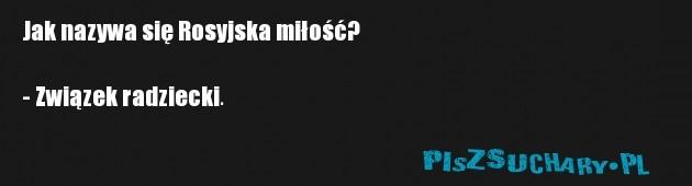 Jak nazywa się Rosyjska miłość?  - Związek radziecki.