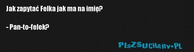 Jak zapytać Felka jak ma na imię?  - Pan-to-felek?