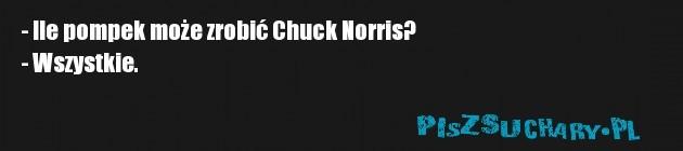 - Ile pompek może zrobić Chuck Norris? - Wszystkie.