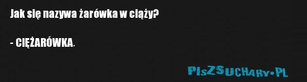 Jak się nazywa żarówka w ciąży?  - CIĘŻARÓWKA.