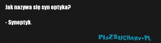 Jak nazywa się syn optyka?  - Synoptyk.
