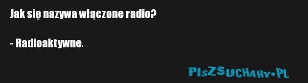 Jak się nazywa włączone radio?  - Radioaktywne.