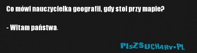 Co mówi nauczycielka geografii, gdy stoi przy mapie?  - Witam państwa.