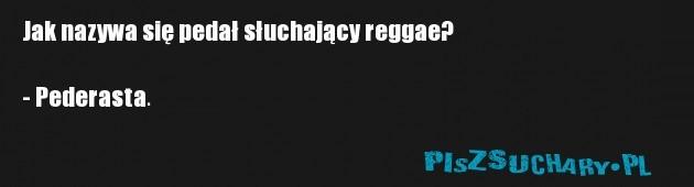 Jak nazywa się pedał słuchający reggae?  - Pederasta.