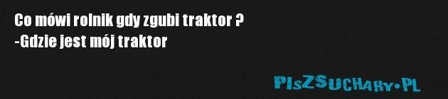 Co mówi rolnik gdy zgubi traktor ? -Gdzie jest mój traktor